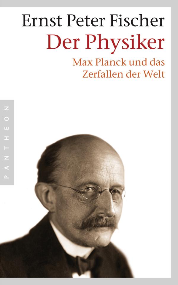 Ernst Peter Fischer – Der Physiker. Max Planck und das Zerfallen der Welt (Buch)