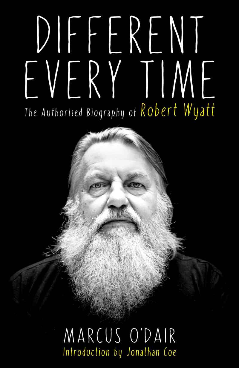 Marcus O'Dair – Different Every Time – The Authorised Biography Of Robert Wyatt (Buch)