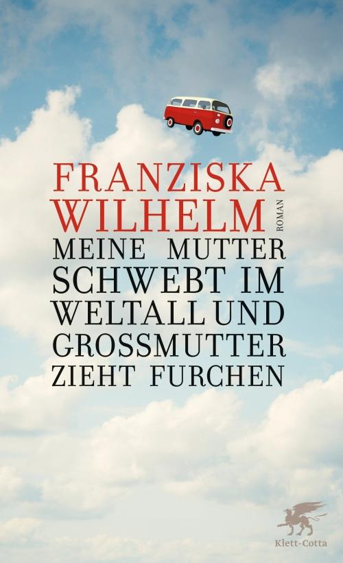 Franziska Wilhelm – Meine Mutter schwebt im Weltall und Großmutter zieht Furchen (Buch)