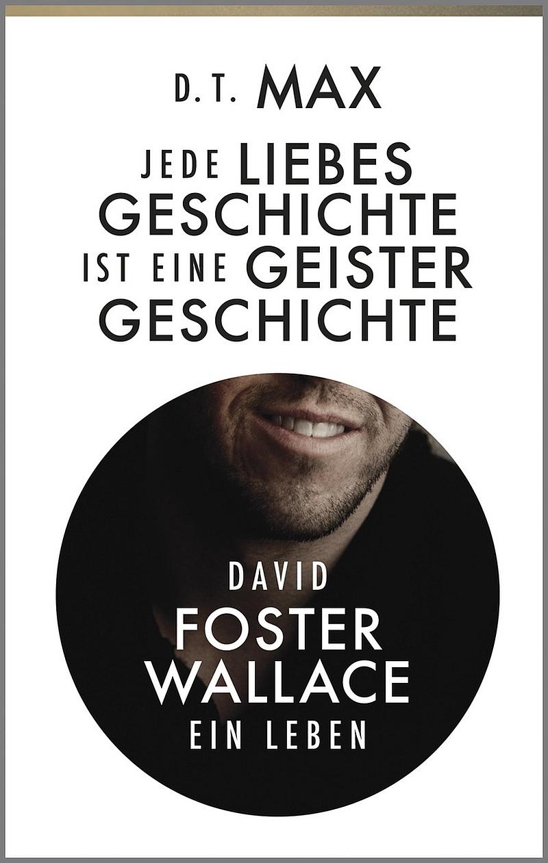 D. T. Max – Jede Liebesgeschichte ist eine Geistergeschichte – David Foster Wallace. Ein Leben. (Buch)